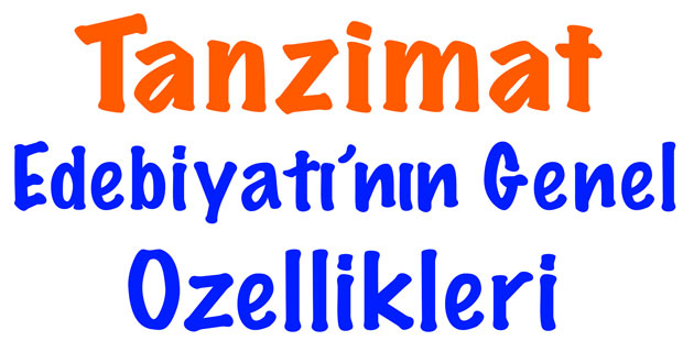 Tanzimat özellikleri, Tanzimat dönemi özellikleri, Tanzimat edebiyatı özellikleri, Tanzimat dönemi genel özellikleri, Tanzimat edebiyatı genel özellikleri