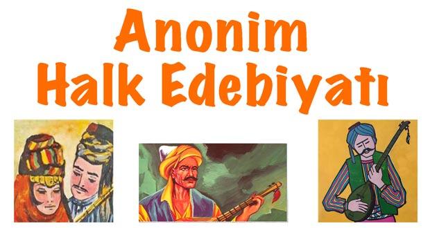 Anonim Halk Edebiyatı, Anonim Halk Edebiyatı özellikleri, Anonim Halk Edebiyatı nedir, Anonim Halk Edebiyatı örnekleri, Anonim Halk Edebiyatı nazım biçimleri, Anonim Halk Edebiyatı temsilcileri